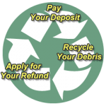 Pay Your Deposit => Recycle Your Debris => Apply for Your Refund